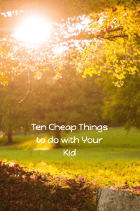 Ten cheap things to do with your kids.